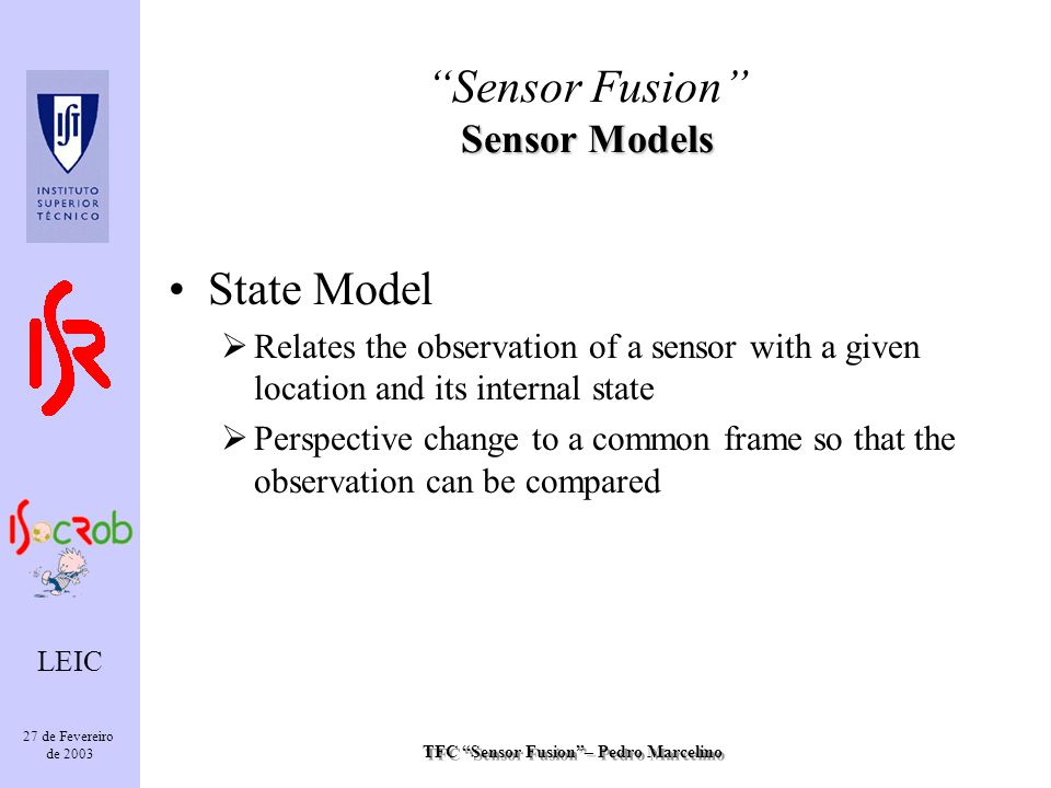 TFC Sensor Fusion– Pedro Marcelino LEIC 27 de Fevereiro de 2003 State Model Relates the observation of a sensor with a given location and its internal state Perspective change to a common frame so that the observation can be compared Sensor Models Sensor Fusion Sensor Models