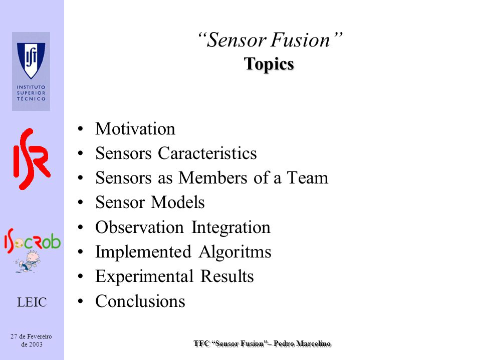TFC Sensor Fusion– Pedro Marcelino LEIC 27 de Fevereiro de 2003 Motivation Sensors Caracteristics Sensors as Members of a Team Sensor Models Observation Integration Implemented Algoritms Experimental Results Conclusions Topics Sensor Fusion Topics