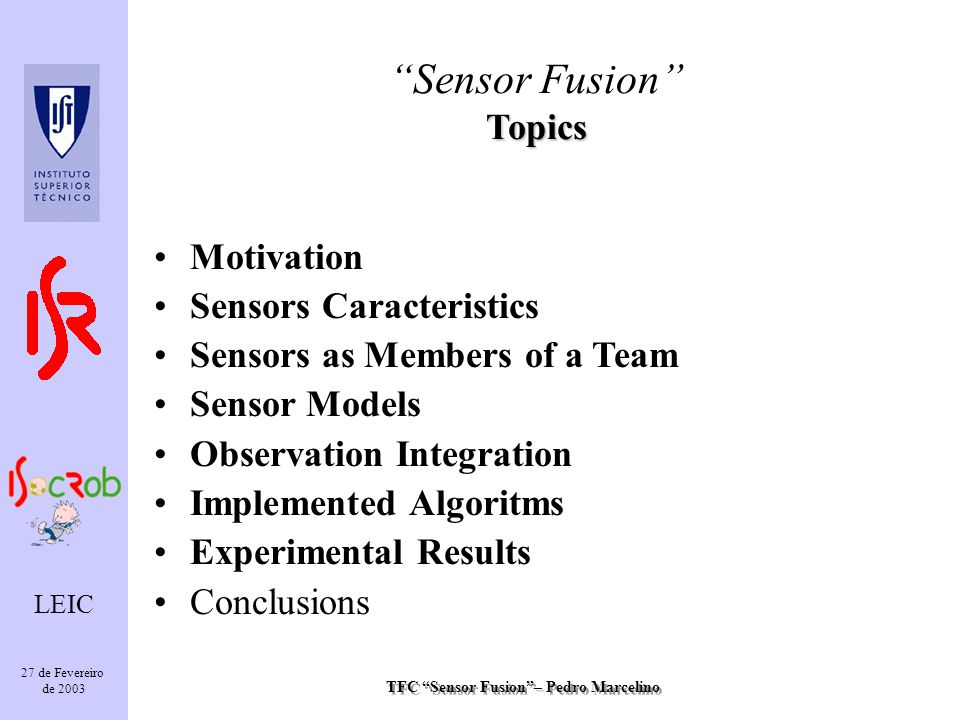 TFC Sensor Fusion– Pedro Marcelino LEIC 27 de Fevereiro de 2003 Topics Sensor Fusion Topics Motivation Sensors Caracteristics Sensors as Members of a Team Sensor Models Observation Integration Implemented Algoritms Experimental Results Conclusions
