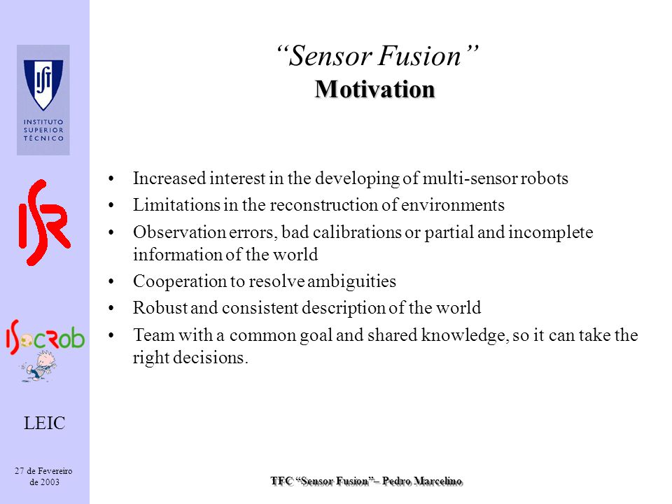 TFC Sensor Fusion– Pedro Marcelino LEIC 27 de Fevereiro de 2003 Increased interest in the developing of multi-sensor robots Limitations in the reconstruction of environments Observation errors, bad calibrations or partial and incomplete information of the world Cooperation to resolve ambiguities Robust and consistent description of the world Team with a common goal and shared knowledge, so it can take the right decisions.