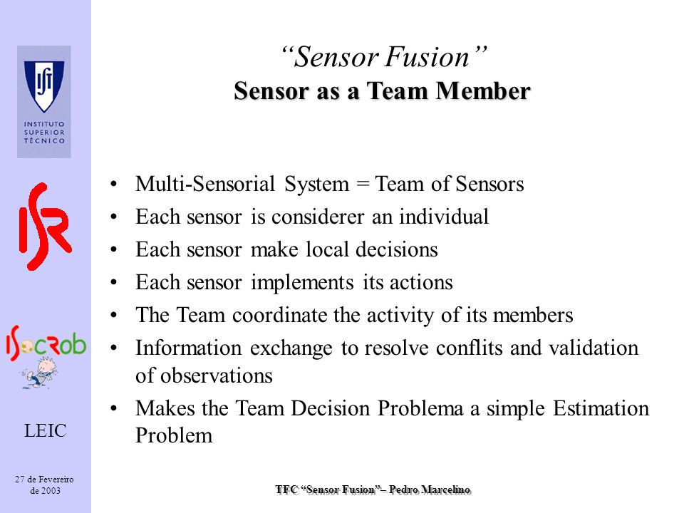 TFC Sensor Fusion– Pedro Marcelino LEIC 27 de Fevereiro de 2003 Multi-Sensorial System = Team of Sensors Each sensor is considerer an individual Each sensor make local decisions Each sensor implements its actions The Team coordinate the activity of its members Information exchange to resolve conflits and validation of observations Makes the Team Decision Problema a simple Estimation Problem Sensor as a Team Member Sensor Fusion Sensor as a Team Member