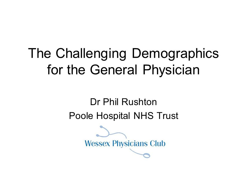 The Challenging Demographics for the General Physician Dr Phil Rushton Poole Hospital NHS Trust