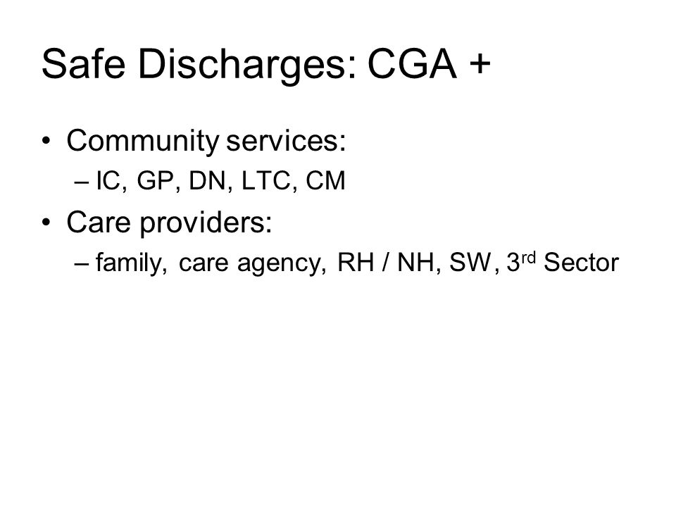 Safe Discharges: CGA + Community services: –IC, GP, DN, LTC, CM Care providers: –family, care agency, RH / NH, SW, 3 rd Sector