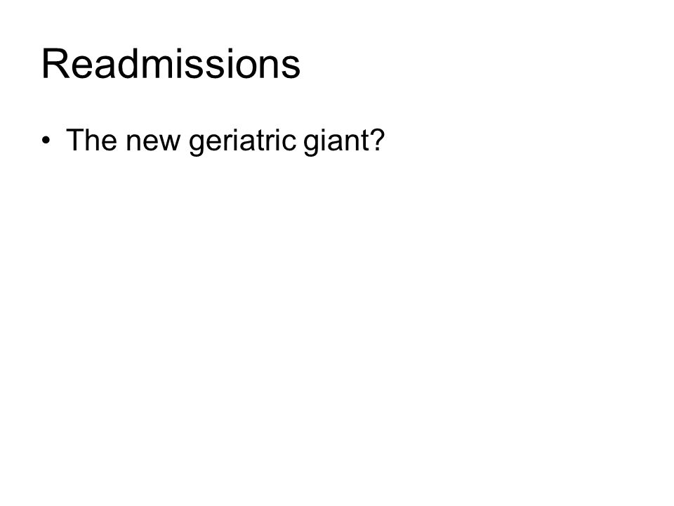 Readmissions The new geriatric giant