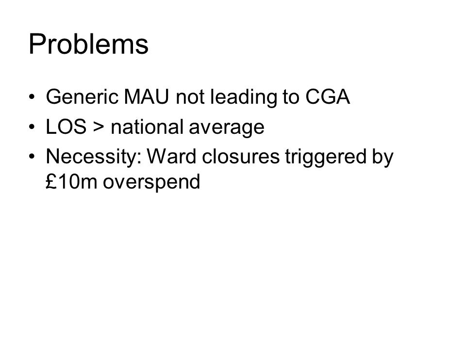 Problems Generic MAU not leading to CGA LOS > national average Necessity: Ward closures triggered by £10m overspend