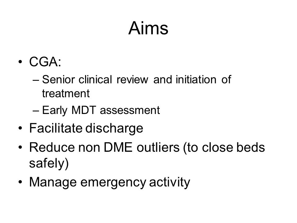 Aims CGA: –Senior clinical review and initiation of treatment –Early MDT assessment Facilitate discharge Reduce non DME outliers (to close beds safely) Manage emergency activity