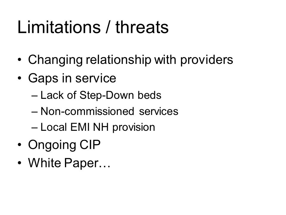 Limitations / threats Changing relationship with providers Gaps in service –Lack of Step-Down beds –Non-commissioned services –Local EMI NH provision Ongoing CIP White Paper…