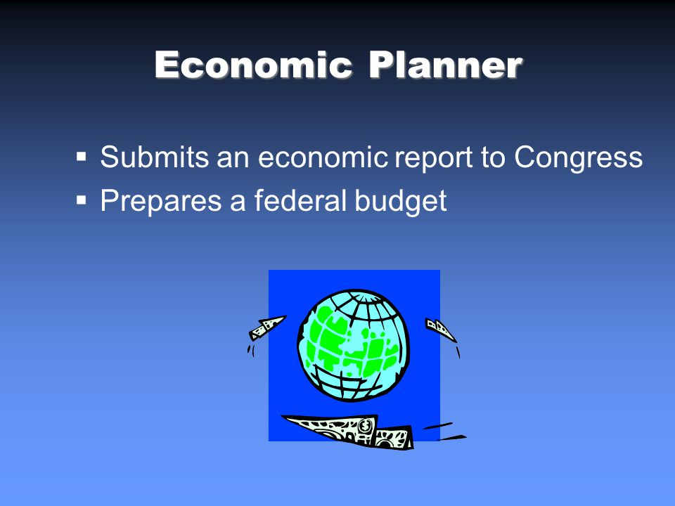 Economic Planner Submits an economic report to Congress Prepares a federal budget
