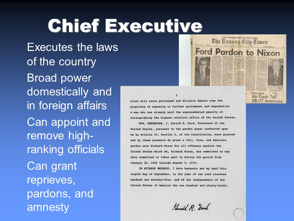 Chief Executive Executes the laws of the country Broad power domestically and in foreign affairs Can appoint and remove high- ranking officials Can grant reprieves, pardons, and amnesty