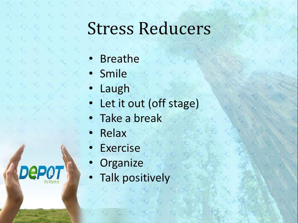 Stress Reducers Breathe Smile Laugh Let it out (off stage) Take a break Relax Exercise Organize Talk positively