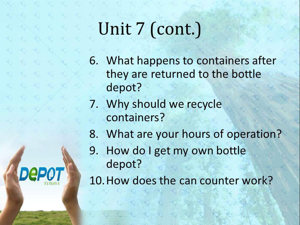 Unit 7 (cont.) 6.What happens to containers after they are returned to the bottle depot.