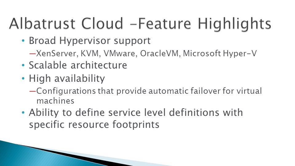 Broad Hypervisor support XenServer, KVM, VMware, OracleVM, Microsoft Hyper-V Scalable architecture High availability Configurations that provide automatic failover for virtual machines Ability to define service level definitions with specific resource footprints