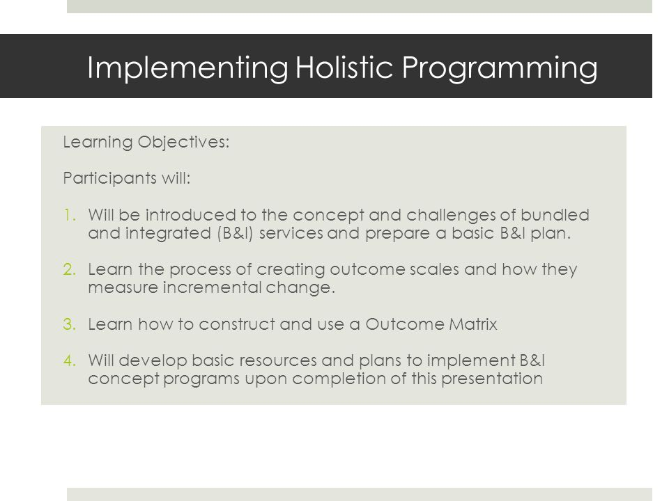 Implementing Holistic Programming Learning Objectives: Participants will: 1.Will be introduced to the concept and challenges of bundled and integrated (B&I) services and prepare a basic B&I plan.