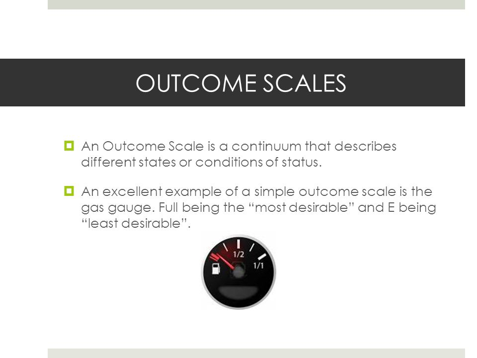 OUTCOME SCALES An Outcome Scale is a continuum that describes different states or conditions of status.
