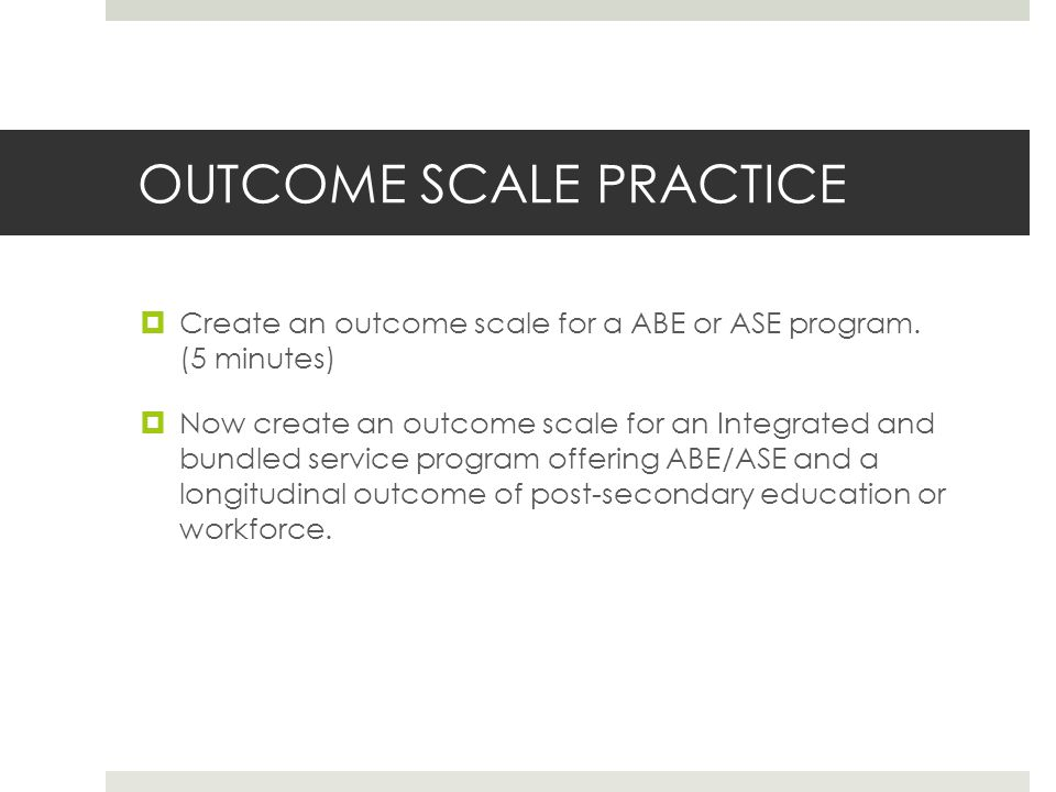 OUTCOME SCALE PRACTICE Create an outcome scale for a ABE or ASE program.