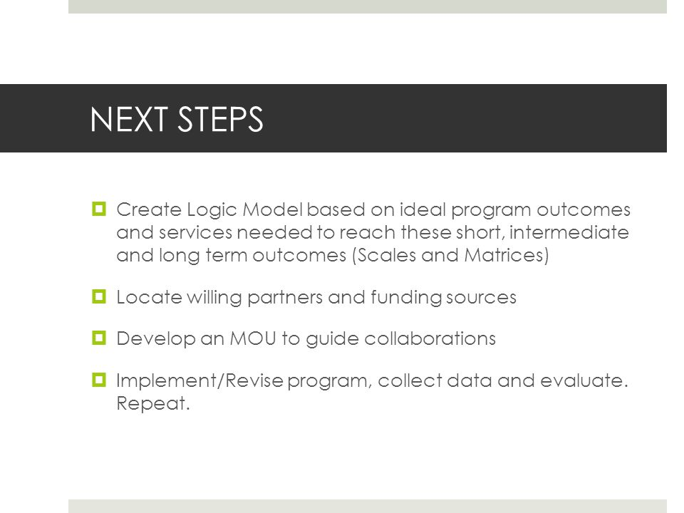 NEXT STEPS Create Logic Model based on ideal program outcomes and services needed to reach these short, intermediate and long term outcomes (Scales and Matrices) Locate willing partners and funding sources Develop an MOU to guide collaborations Implement/Revise program, collect data and evaluate.