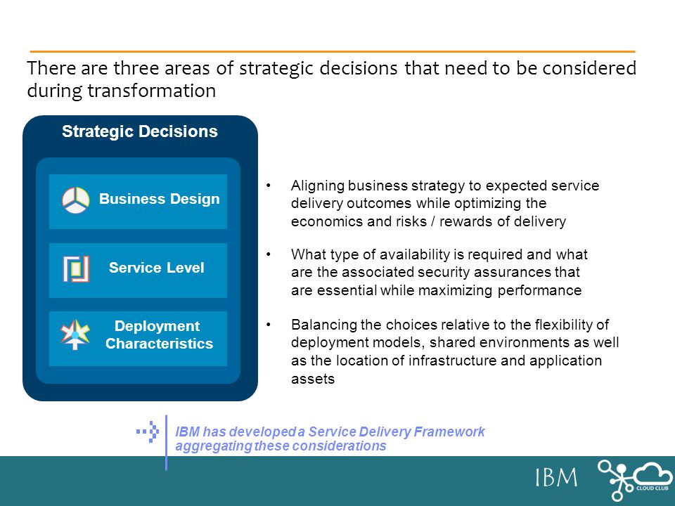 IBM There are three areas of strategic decisions that need to be considered during transformation Aligning business strategy to expected service delivery outcomes while optimizing the economics and risks / rewards of delivery What type of availability is required and what are the associated security assurances that are essential while maximizing performance Balancing the choices relative to the flexibility of deployment models, shared environments as well as the location of infrastructure and application assets IBM has developed a Service Delivery Framework aggregating these considerations Strategic Decisions Business Design Service Level Deployment Characteristics