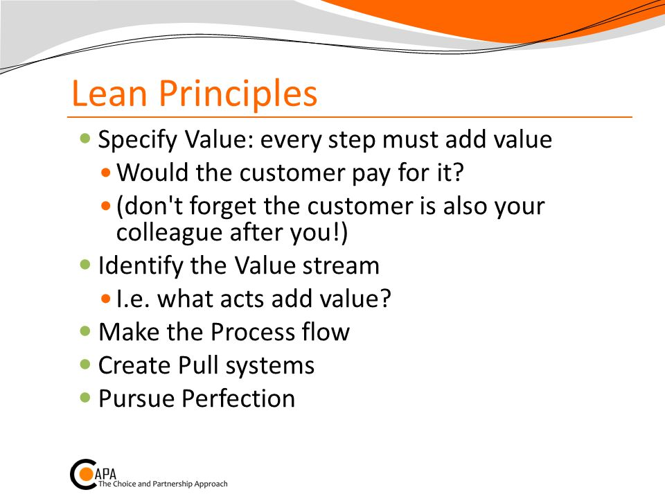 Lean Principles Specify Value: every step must add value Would the customer pay for it.