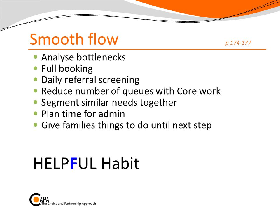 Smooth flow p 174-177 Analyse bottlenecks Full booking Daily referral screening Reduce number of queues with Core work Segment similar needs together Plan time for admin Give families things to do until next step HELPFUL Habit
