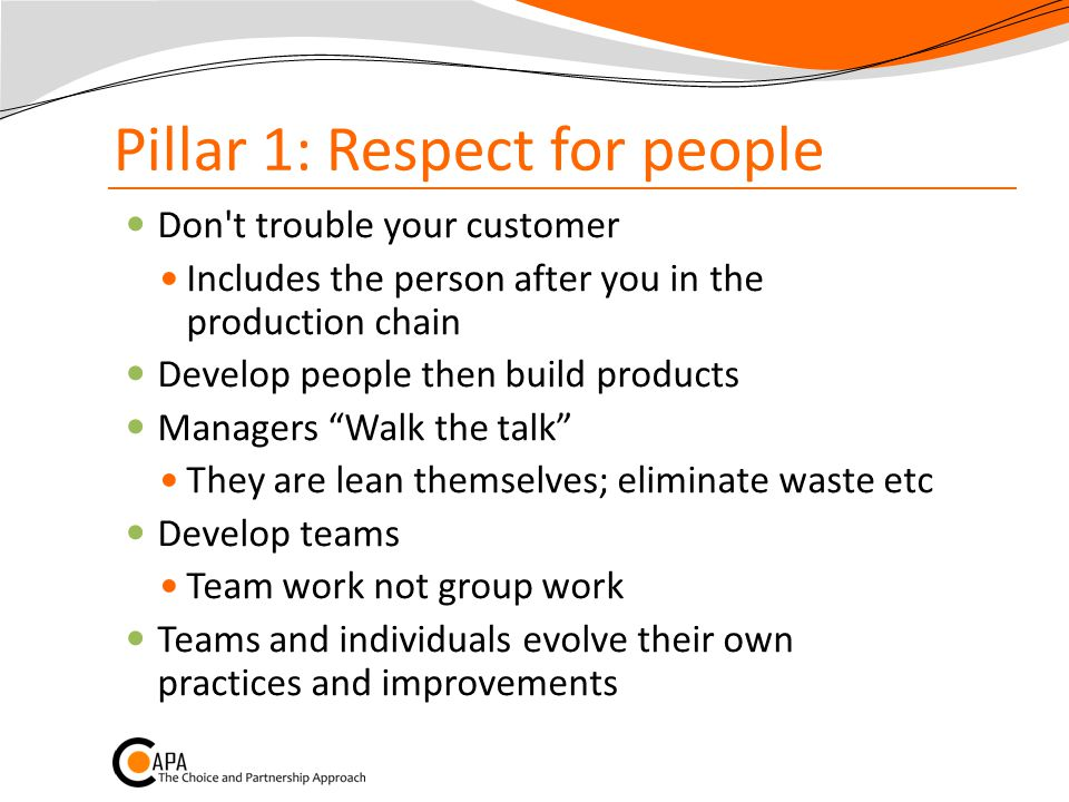 Pillar 1: Respect for people Don t trouble your customer Includes the person after you in the production chain Develop people then build products Managers Walk the talk They are lean themselves; eliminate waste etc Develop teams Team work not group work Teams and individuals evolve their own practices and improvements