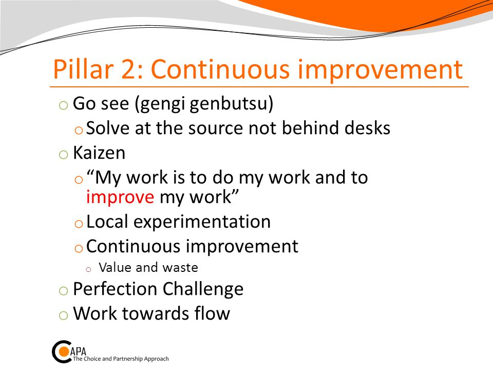 Pillar 2: Continuous improvement o Go see (gengi genbutsu) o Solve at the source not behind desks o Kaizen o My work is to do my work and to improve my work o Local experimentation o Continuous improvement o Value and waste o Perfection Challenge o Work towards flow