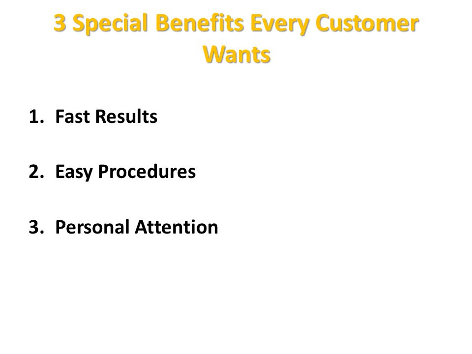 3 Special Benefits Every Customer Wants 1.Fast Results 2.Easy Procedures 3.Personal Attention