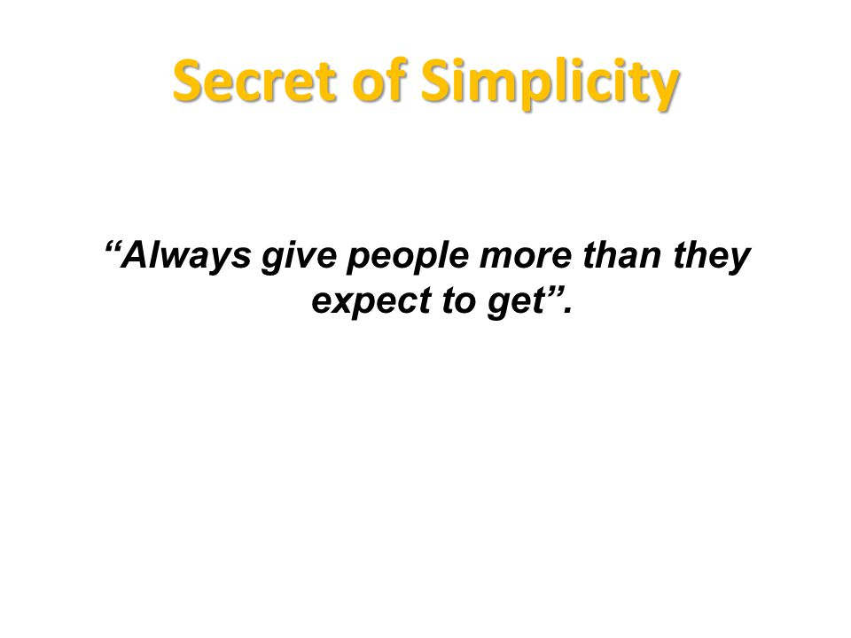 Secret of Simplicity Always give people more than they expect to get.