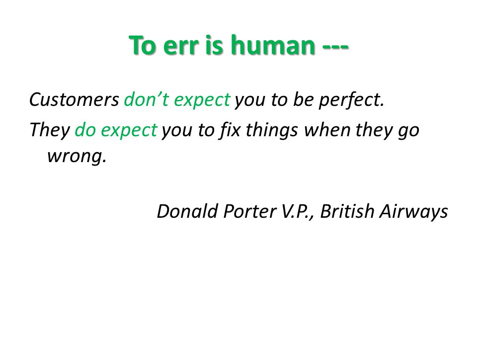 To err is human --- Customers dont expect you to be perfect.