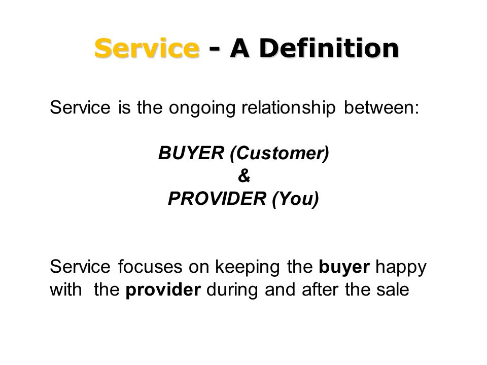 Service - A Definition Service is the ongoing relationship between: BUYER (Customer) & PROVIDER (You) Service focuses on keeping the buyer happy with the provider during and after the sale