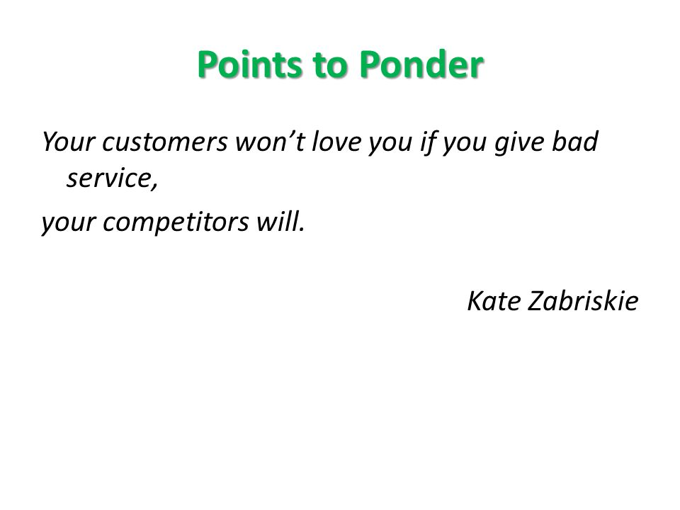 Points to Ponder Your customers wont love you if you give bad service, your competitors will.
