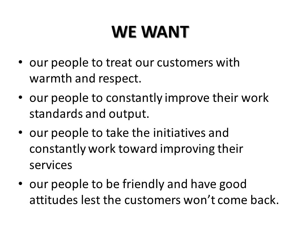 WE WANT our people to treat our customers with warmth and respect.