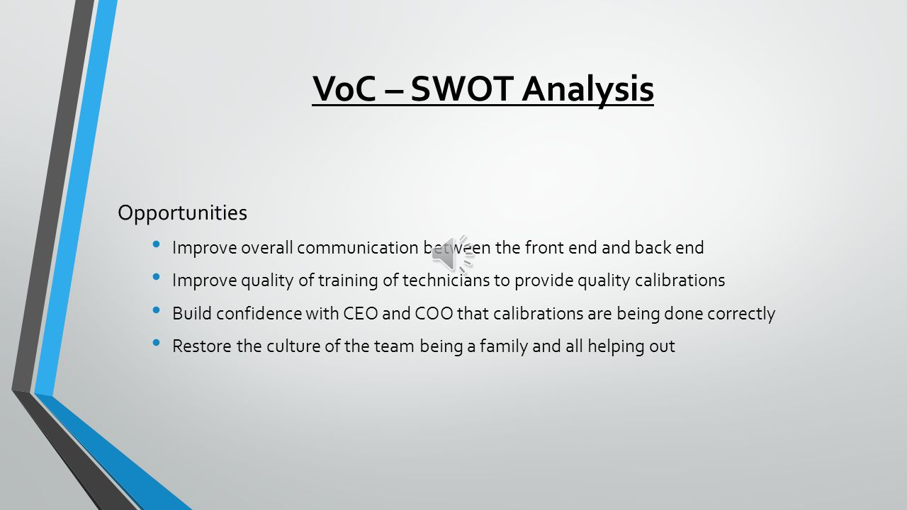 VoC – SWOT Analysis Weaknesses Front end of office (sales) does not communicate with back end (technicians) Each department operates in a silo Not enough cross trained technicians Lack of meetings to address failures Lack of motivation among technicians to ensure calibration is correct