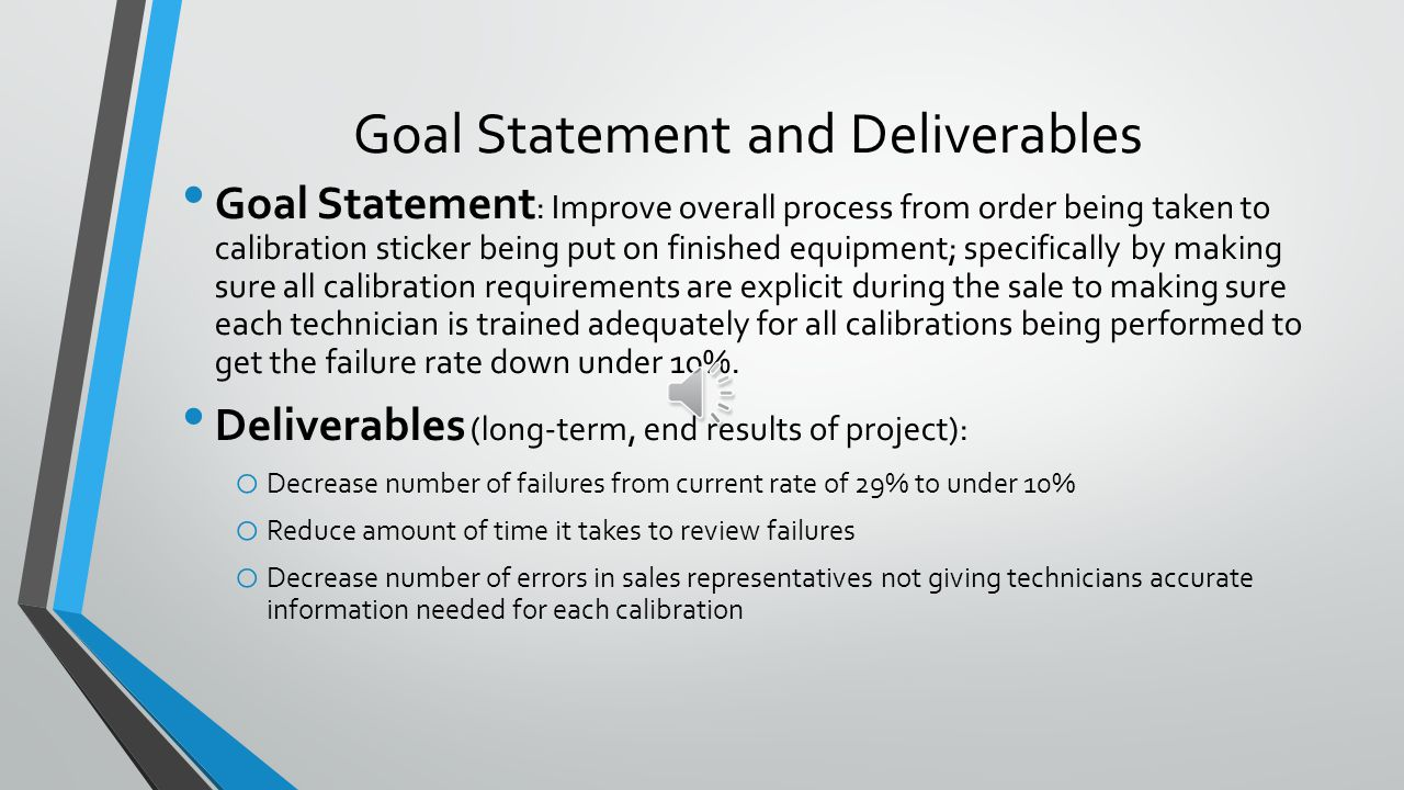 Project Objective and Scope Objective: Decrease the number of false calibration failures to get the failure rate back to below 10%, which is closer to the industry standard of 5% Scope: The phenomenon being addressed begins with the sales representative taking an order to get equipment in the door and it ends with the lab technician calibrating and passing or failing that equipment.