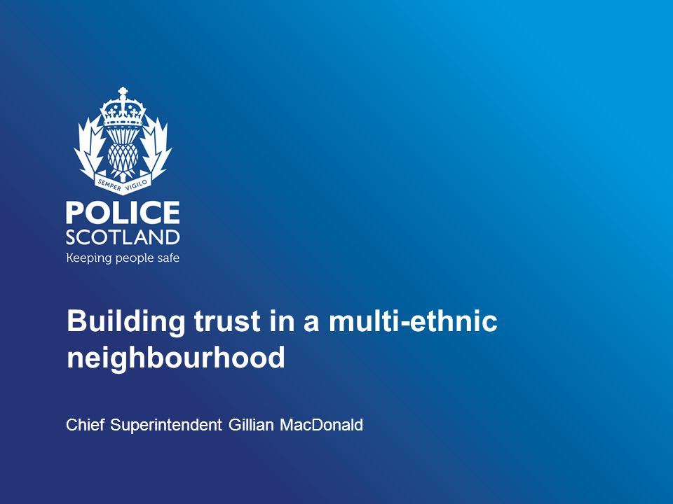 Building trust in a multi-ethnic neighbourhood Chief Superintendent Gillian MacDonald