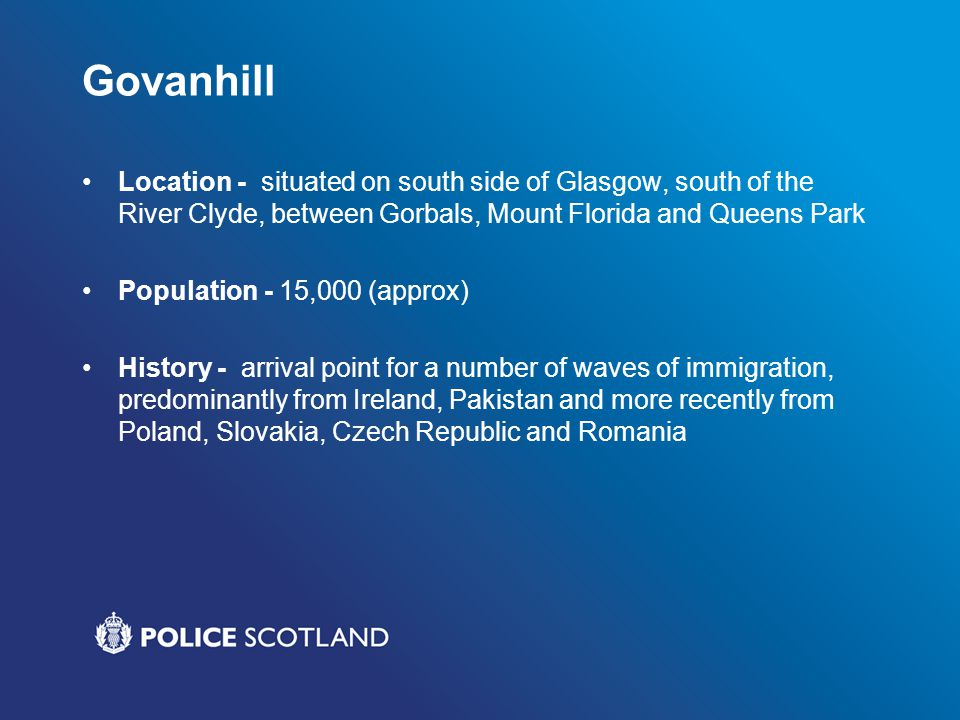 Govanhill Location - situated on south side of Glasgow, south of the River Clyde, between Gorbals, Mount Florida and Queens Park Population - 15,000 (approx) History - arrival point for a number of waves of immigration, predominantly from Ireland, Pakistan and more recently from Poland, Slovakia, Czech Republic and Romania