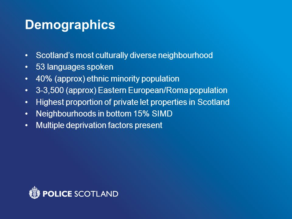 Demographics Scotlands most culturally diverse neighbourhood 53 languages spoken 40% (approx) ethnic minority population 3-3,500 (approx) Eastern European/Roma population Highest proportion of private let properties in Scotland Neighbourhoods in bottom 15% SIMD Multiple deprivation factors present