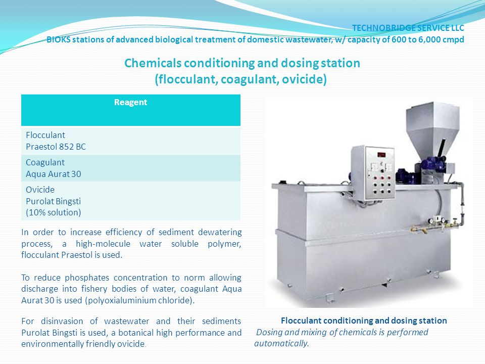 Chemicals conditioning and dosing station (flocculant, coagulant, ovicide) Reagent Flocculant Praestol 852 BC Coagulant Aqua Aurat 30 Ovicide Purolat Bingsti (10% solution) Flocculant conditioning and dosing station Dosing and mixing of chemicals is performed automatically.