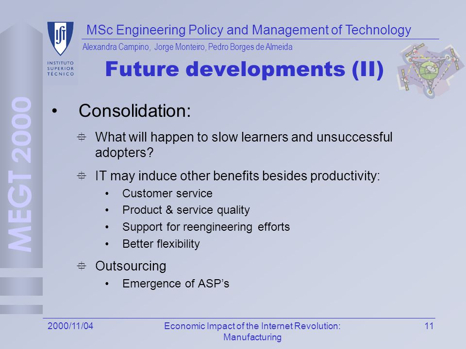 MSc Engineering Policy and Management of Technology Alexandra Campino, Jorge Monteiro, Pedro Borges de Almeida 112000/11/04Economic Impact of the Internet Revolution: Manufacturing Future developments (II) Consolidation: What will happen to slow learners and unsuccessful adopters.