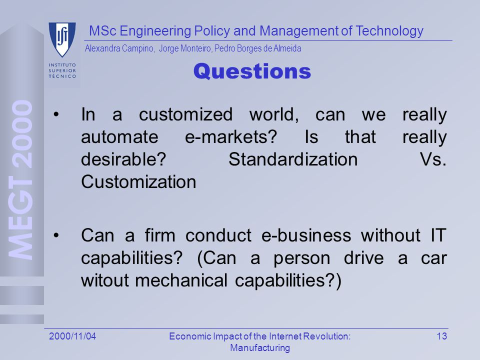 MSc Engineering Policy and Management of Technology Alexandra Campino, Jorge Monteiro, Pedro Borges de Almeida 132000/11/04Economic Impact of the Internet Revolution: Manufacturing Questions In a customized world, can we really automate e-markets.