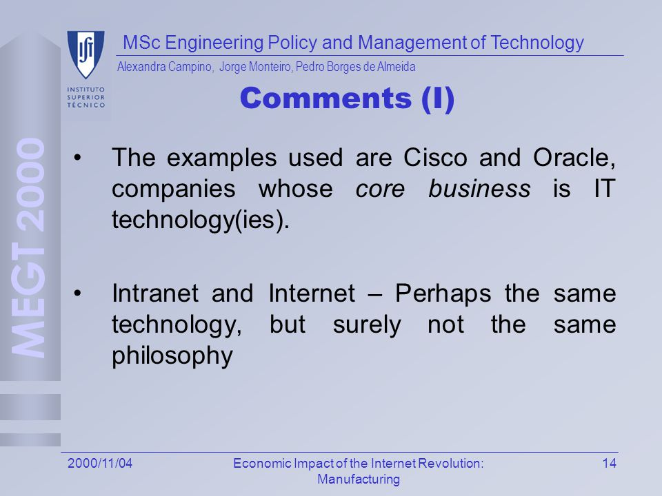 MSc Engineering Policy and Management of Technology Alexandra Campino, Jorge Monteiro, Pedro Borges de Almeida 142000/11/04Economic Impact of the Internet Revolution: Manufacturing Comments (I) The examples used are Cisco and Oracle, companies whose core business is IT technology(ies).