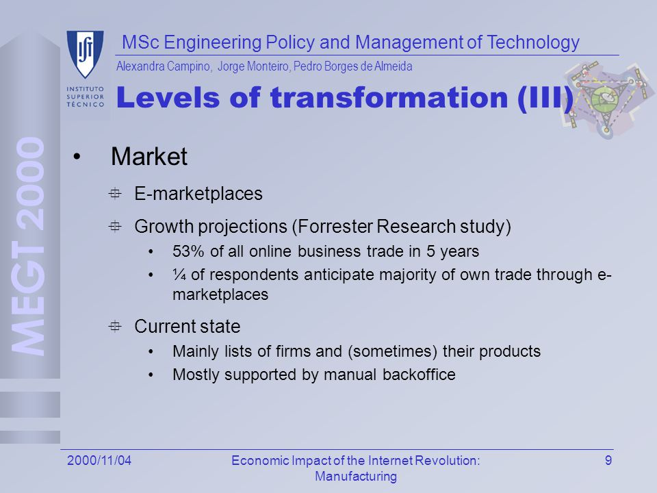 MSc Engineering Policy and Management of Technology Alexandra Campino, Jorge Monteiro, Pedro Borges de Almeida 92000/11/04Economic Impact of the Internet Revolution: Manufacturing Levels of transformation (III) Market E-marketplaces Growth projections (Forrester Research study) 53% of all online business trade in 5 years ¼ of respondents anticipate majority of own trade through e- marketplaces Current state Mainly lists of firms and (sometimes) their products Mostly supported by manual backoffice