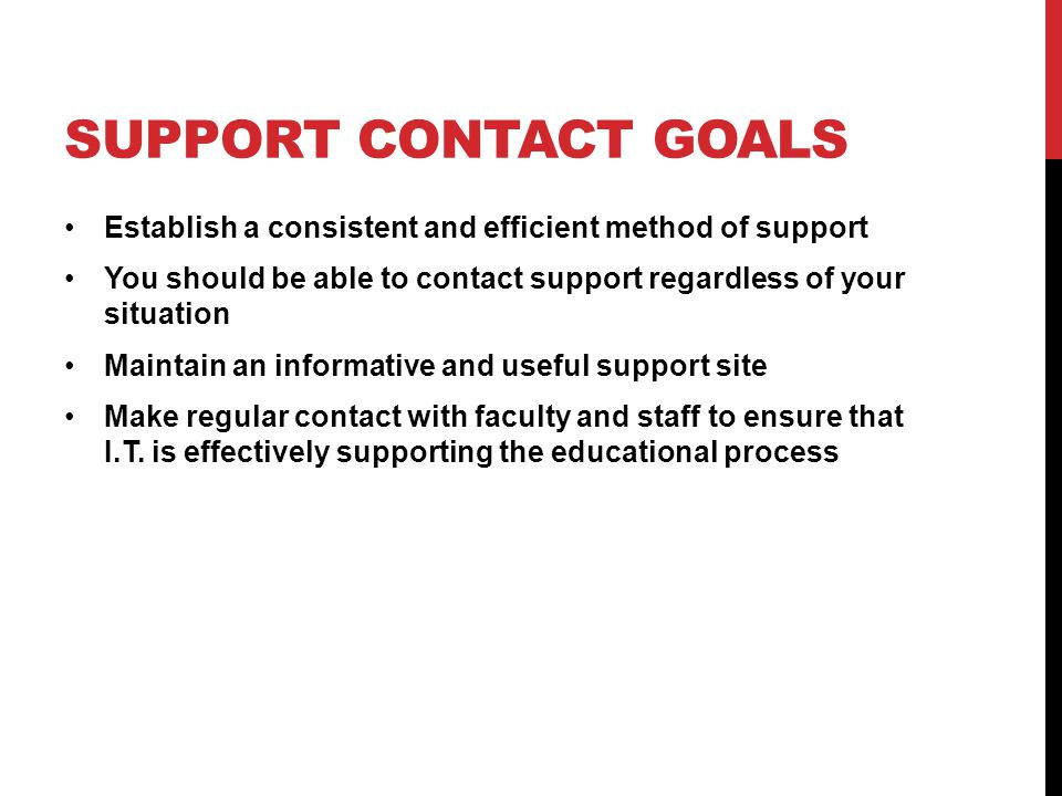 SUPPORT CONTACT GOALS Establish a consistent and efficient method of support You should be able to contact support regardless of your situation Maintain an informative and useful support site Make regular contact with faculty and staff to ensure that I.T.