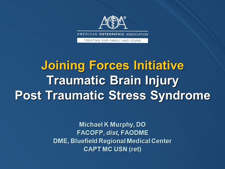 Joining Forces Initiative Traumatic Brain Injury Post Traumatic Stress Syndrome Michael K Murphy, DO FACOFP, dist, FAODME DME, Bluefield Regional Medical Center CAPT MC USN (ret)