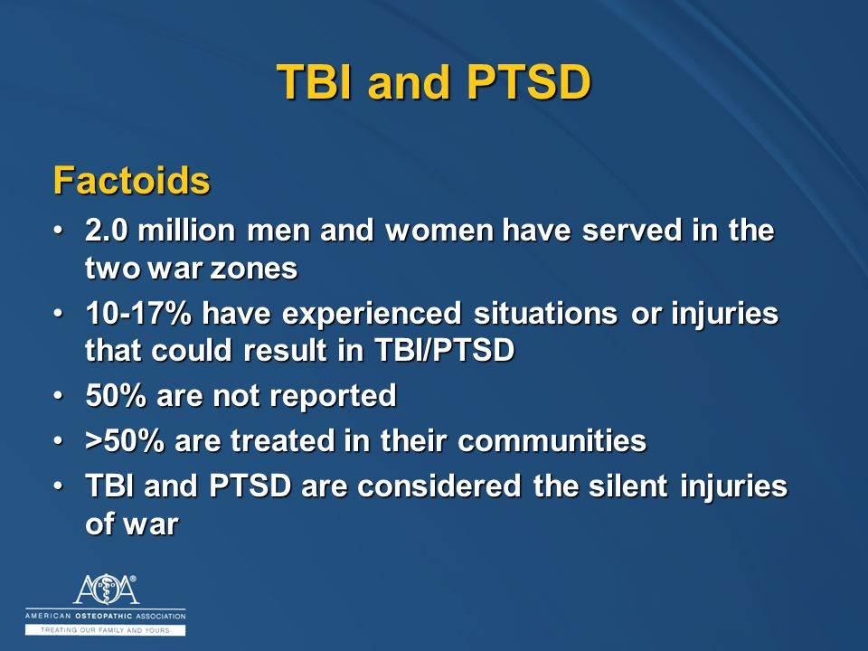 TBI and PTSD Factoids 2.0 million men and women have served in the two war zones2.0 million men and women have served in the two war zones 10-17% have experienced situations or injuries that could result in TBI/PTSD10-17% have experienced situations or injuries that could result in TBI/PTSD 50% are not reported50% are not reported >50% are treated in their communities>50% are treated in their communities TBI and PTSD are considered the silent injuries of warTBI and PTSD are considered the silent injuries of war