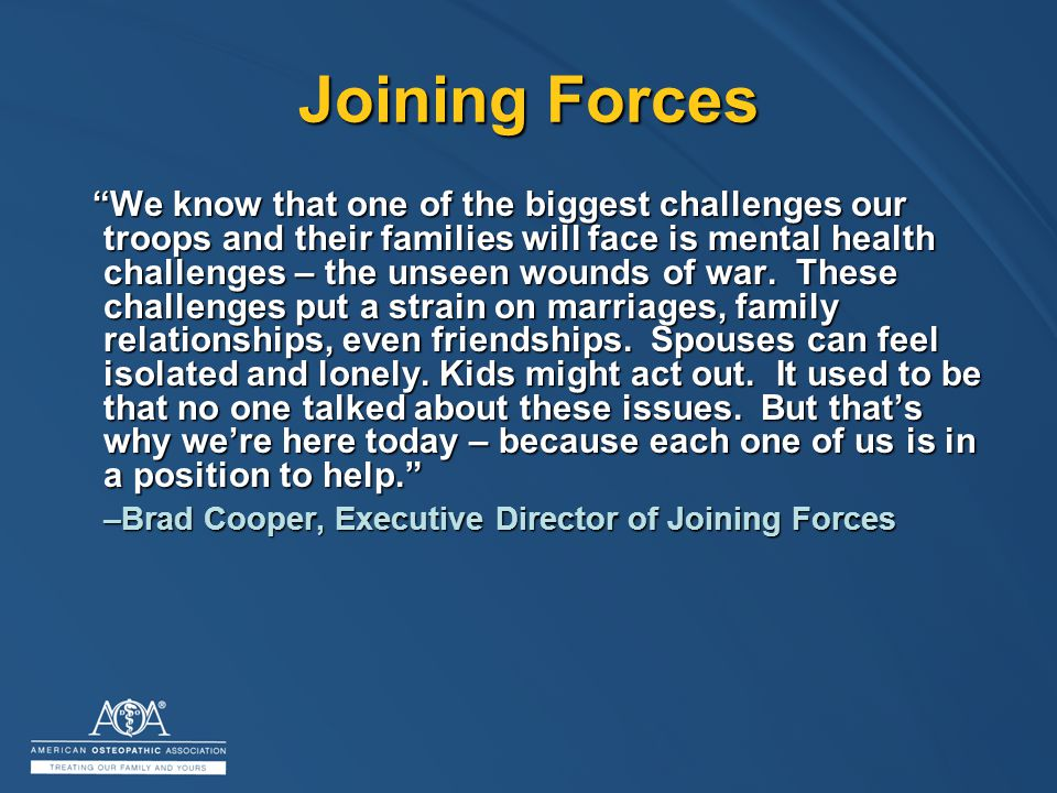 Joining Forces We know that one of the biggest challenges our troops and their families will face is mental health challenges – the unseen wounds of war.