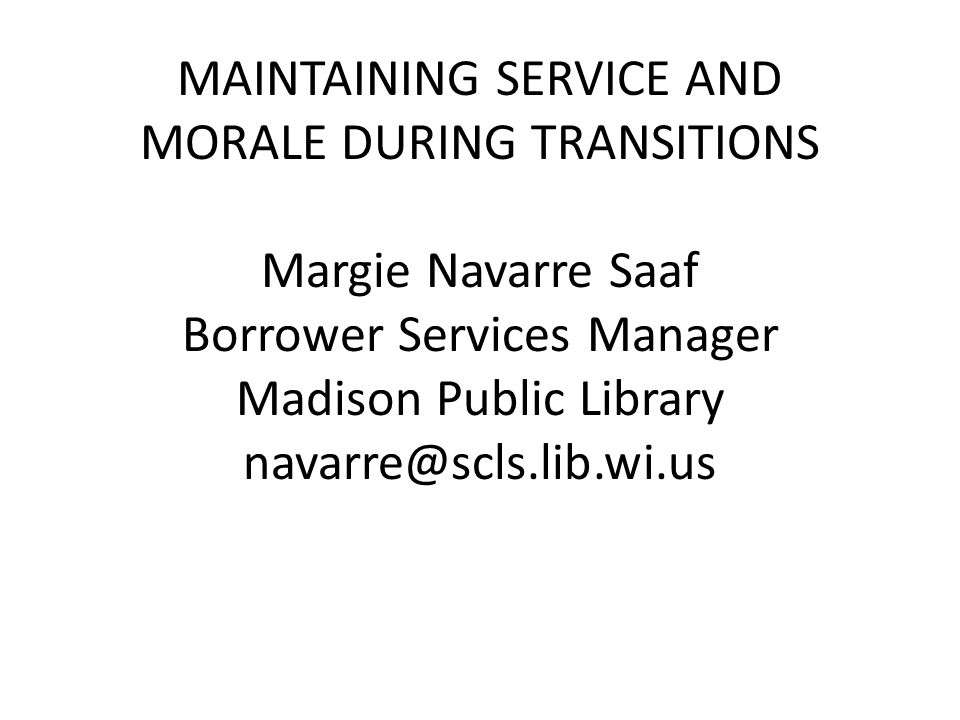 MAINTAINING SERVICE AND MORALE DURING TRANSITIONS Margie Navarre Saaf Borrower Services Manager Madison Public Library navarre@scls.lib.wi.us