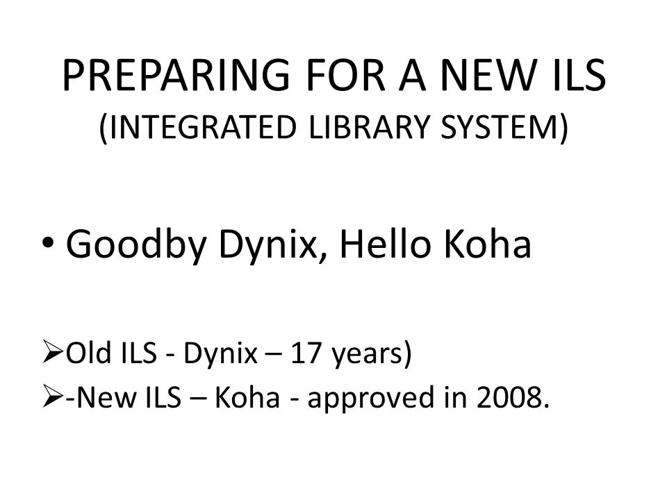 PREPARING FOR A NEW ILS (INTEGRATED LIBRARY SYSTEM) Goodby Dynix, Hello Koha Old ILS - Dynix – 17 years) -New ILS – Koha - approved in 2008.