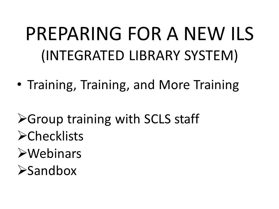 PREPARING FOR A NEW ILS (INTEGRATED LIBRARY SYSTEM) Training, Training, and More Training Group training with SCLS staff Checklists Webinars Sandbox