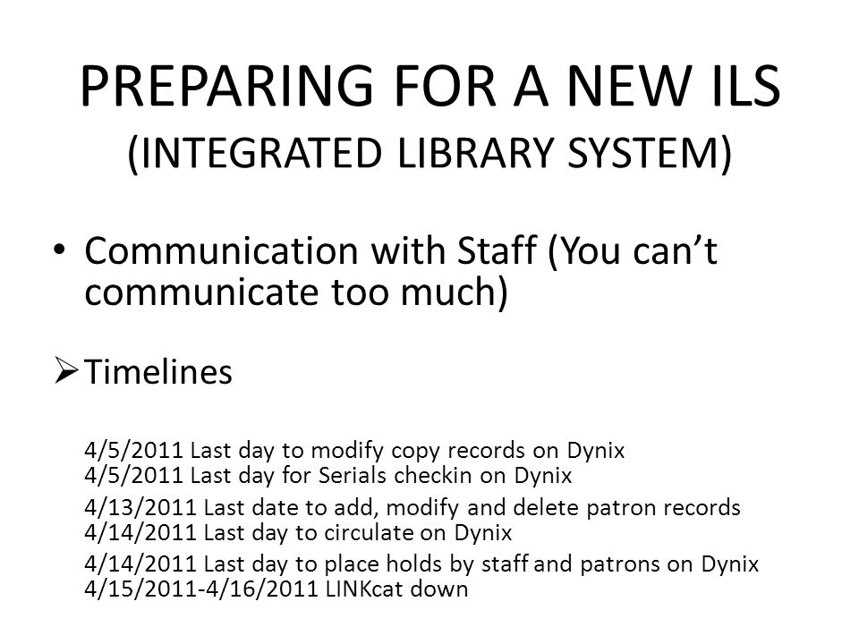 PREPARING FOR A NEW ILS (INTEGRATED LIBRARY SYSTEM) Communication with Staff (You cant communicate too much) Timelines 4/5/2011 Last day to modify copy records on Dynix 4/5/2011 Last day for Serials checkin on Dynix 4/13/2011 Last date to add, modify and delete patron records 4/14/2011 Last day to circulate on Dynix 4/14/2011 Last day to place holds by staff and patrons on Dynix 4/15/2011-4/16/2011 LINKcat down