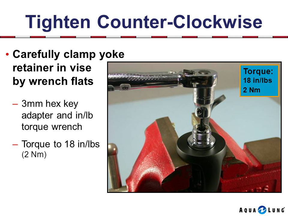 Tighten Counter-Clockwise Carefully clamp yoke retainer in vise by wrench flats –3mm hex key adapter and in/lb torque wrench –Torque to 18 in/lbs (2 Nm) Torque: 18 in/lbs 2 Nm